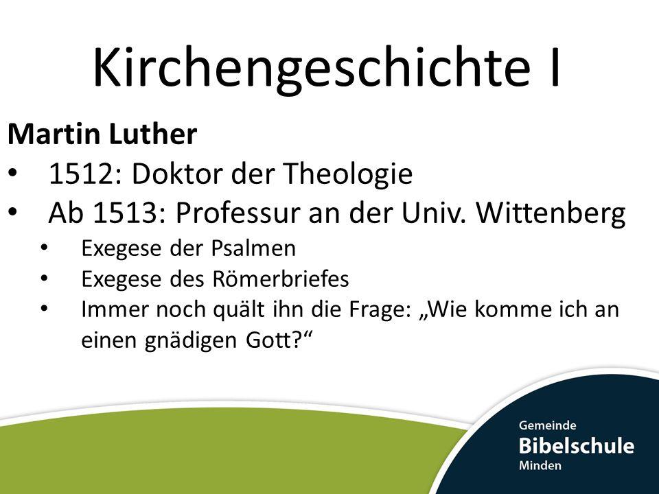 Kirchengeschichte I Martin Luther 1512: Doktor der Theologie Ab 1513: Professur an der Univ. Wittenberg Exegese der Psalmen Exegese des Römerbriefes I