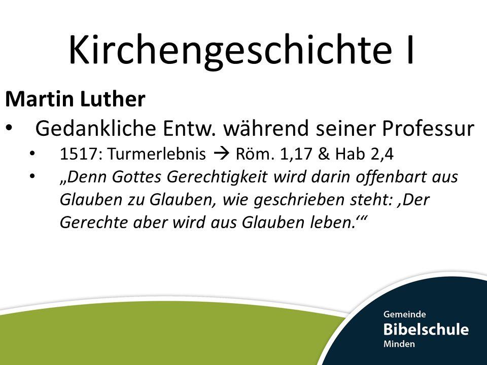 Kirchengeschichte I Martin Luther Gedankliche Entw. während seiner Professur 1517: Turmerlebnis Röm. 1,17 & Hab 2,4 Denn Gottes Gerechtigkeit wird dar