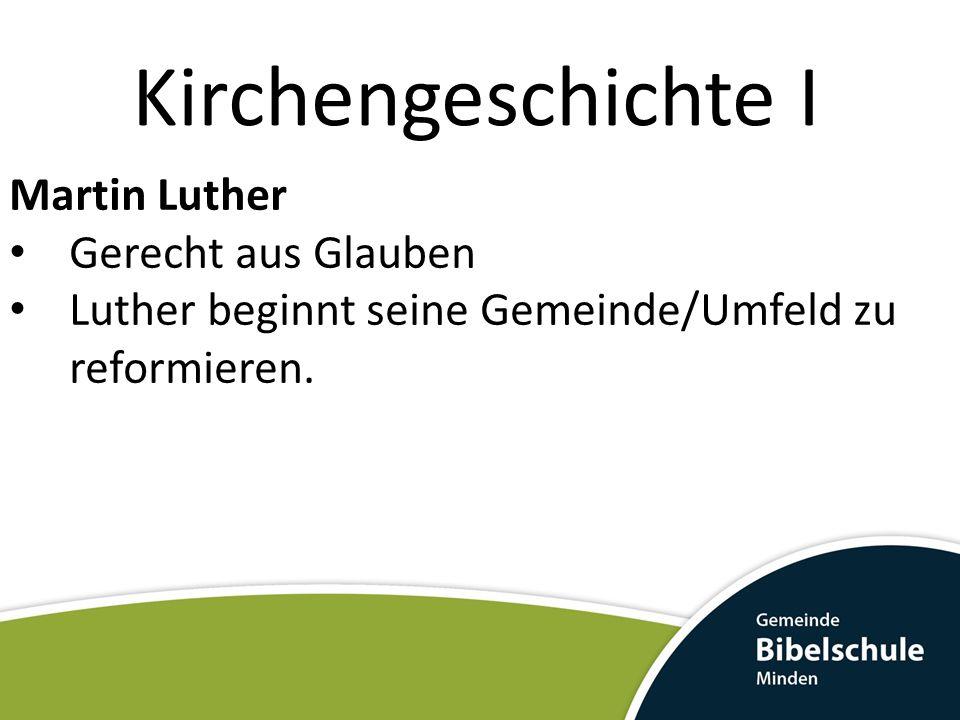 Kirchengeschichte I Martin Luther Gerecht aus Glauben Luther beginnt seine Gemeinde/Umfeld zu reformieren.