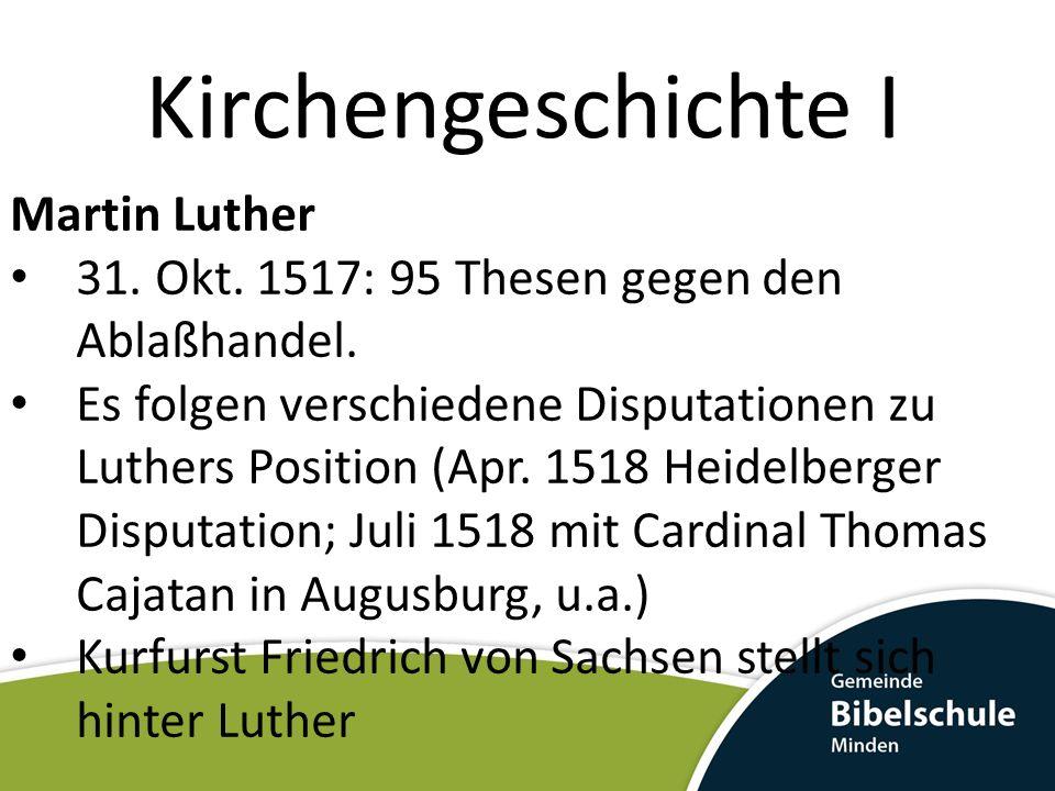 Kirchengeschichte I Martin Luther 31. Okt. 1517: 95 Thesen gegen den Ablaßhandel. Es folgen verschiedene Disputationen zu Luthers Position (Apr. 1518
