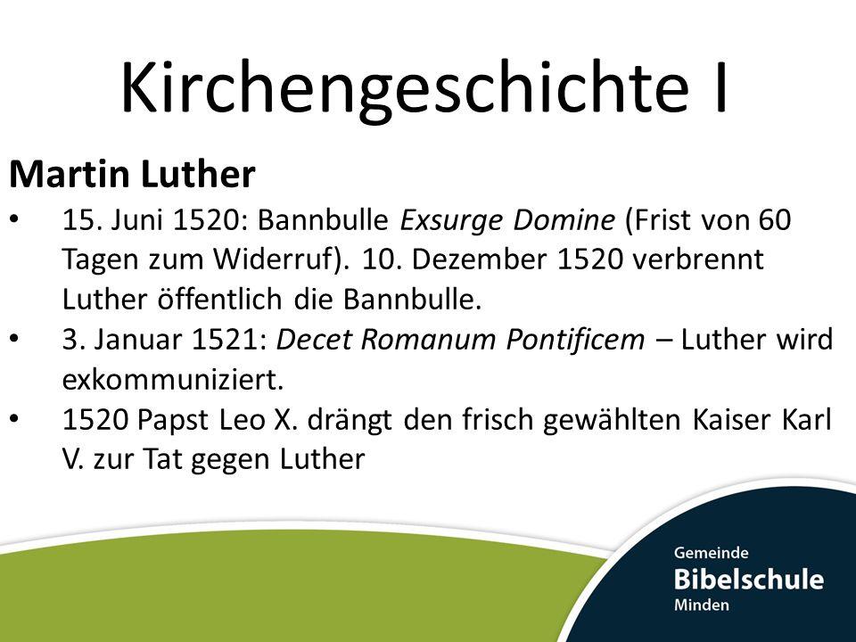 Kirchengeschichte I Martin Luther 15. Juni 1520: Bannbulle Exsurge Domine (Frist von 60 Tagen zum Widerruf). 10. Dezember 1520 verbrennt Luther öffent