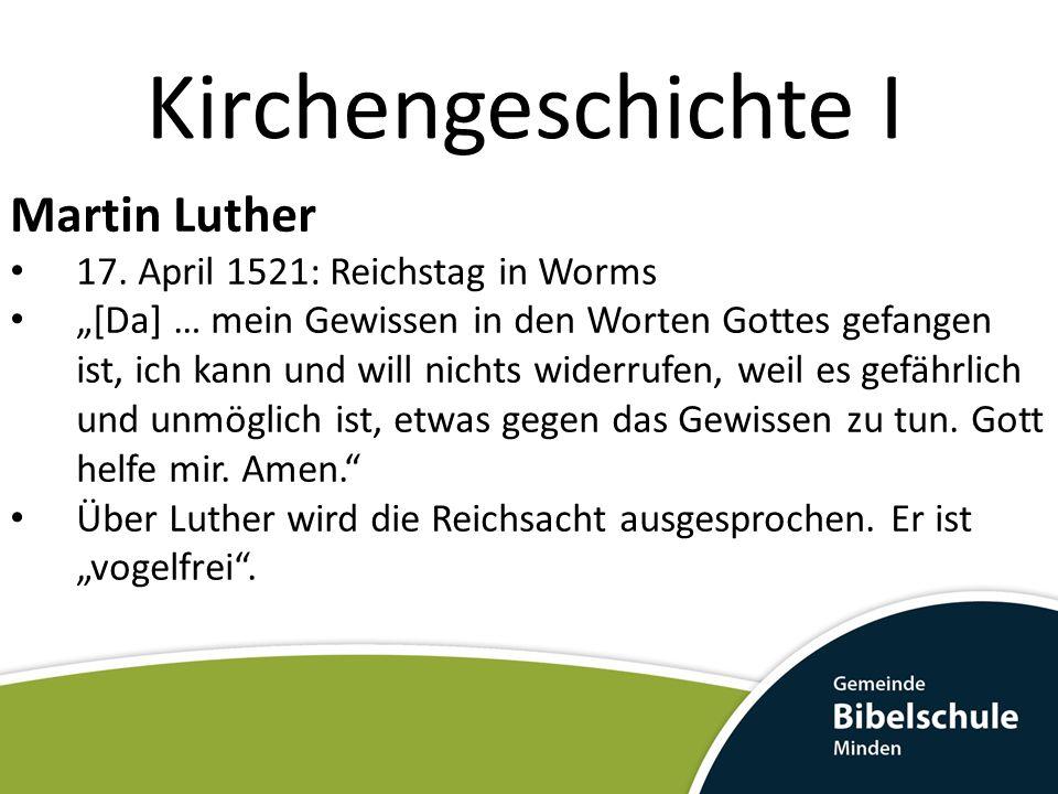 Kirchengeschichte I Martin Luther 17. April 1521: Reichstag in Worms [Da] … mein Gewissen in den Worten Gottes gefangen ist, ich kann und will nichts