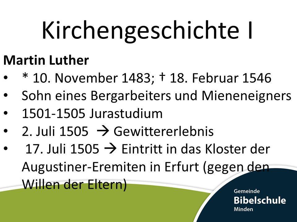 Kirchengeschichte I Martin Luther * 10. November 1483; 18. Februar 1546 Sohn eines Bergarbeiters und Mieneneigners 1501-1505 Jurastudium 2. Juli 1505