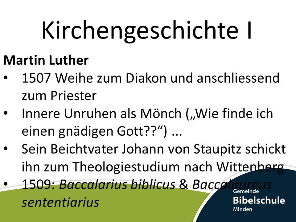 Kirchengeschichte I Martin Luther 1507 Weihe zum Diakon und anschliessend zum Priester Innere Unruhen als Mönch (Wie finde ich einen gnädigen Gott??)...