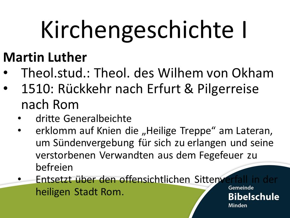 Kirchengeschichte I Martin Luther Theol.stud.: Theol. des Wilhem von Okham 1510: Rückkehr nach Erfurt & Pilgerreise nach Rom dritte Generalbeichte erk