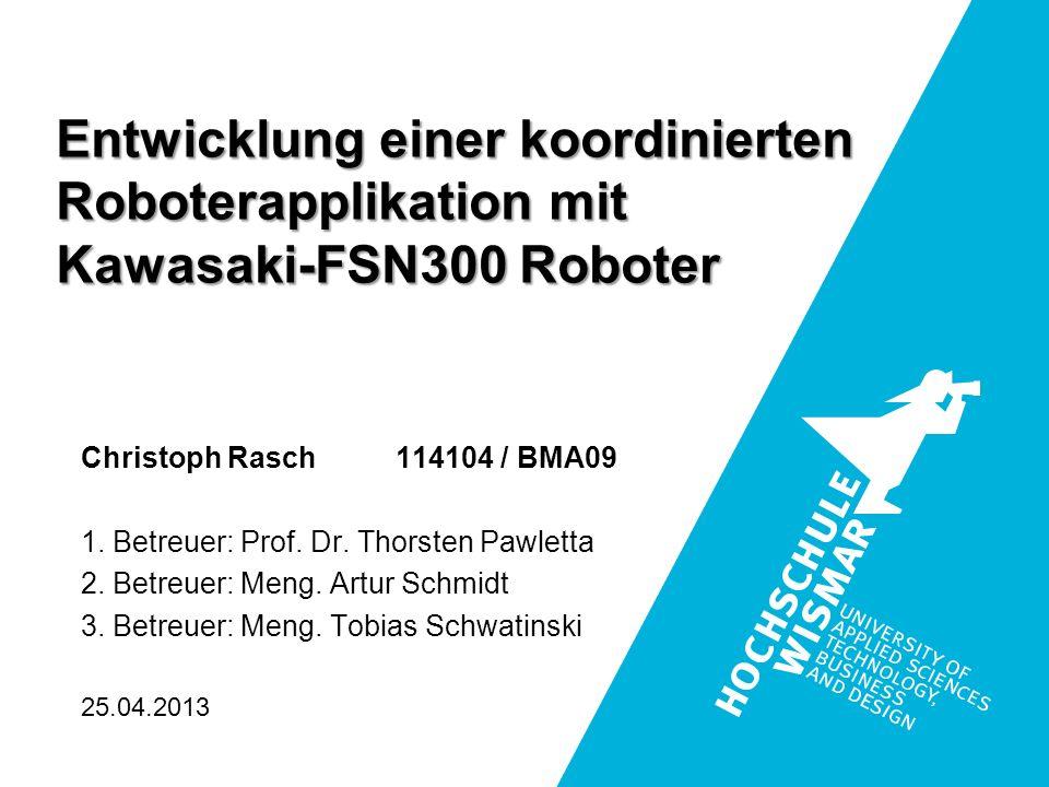 Entwicklung einer koordinierten Roboterapplikation mit Kawasaki-FSN300 Roboter Christoph Rasch 114104 / BMA09 1. Betreuer: Prof. Dr. Thorsten Pawletta