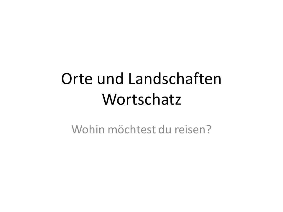 Orte und Landschaften Wortschatz Wohin möchtest du reisen?