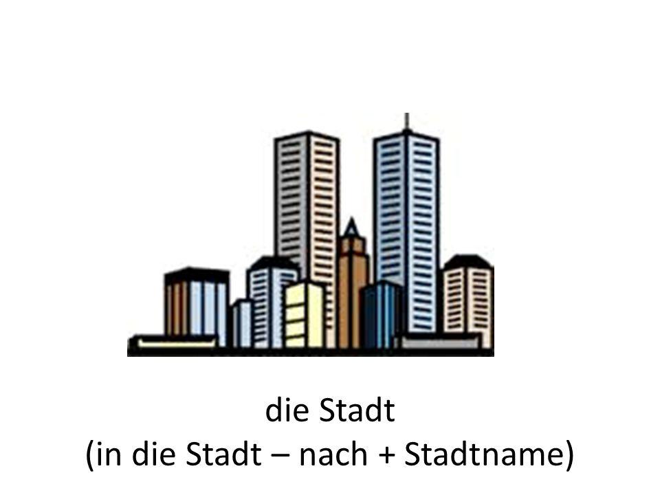 die Stadt (in die Stadt – nach + Stadtname)