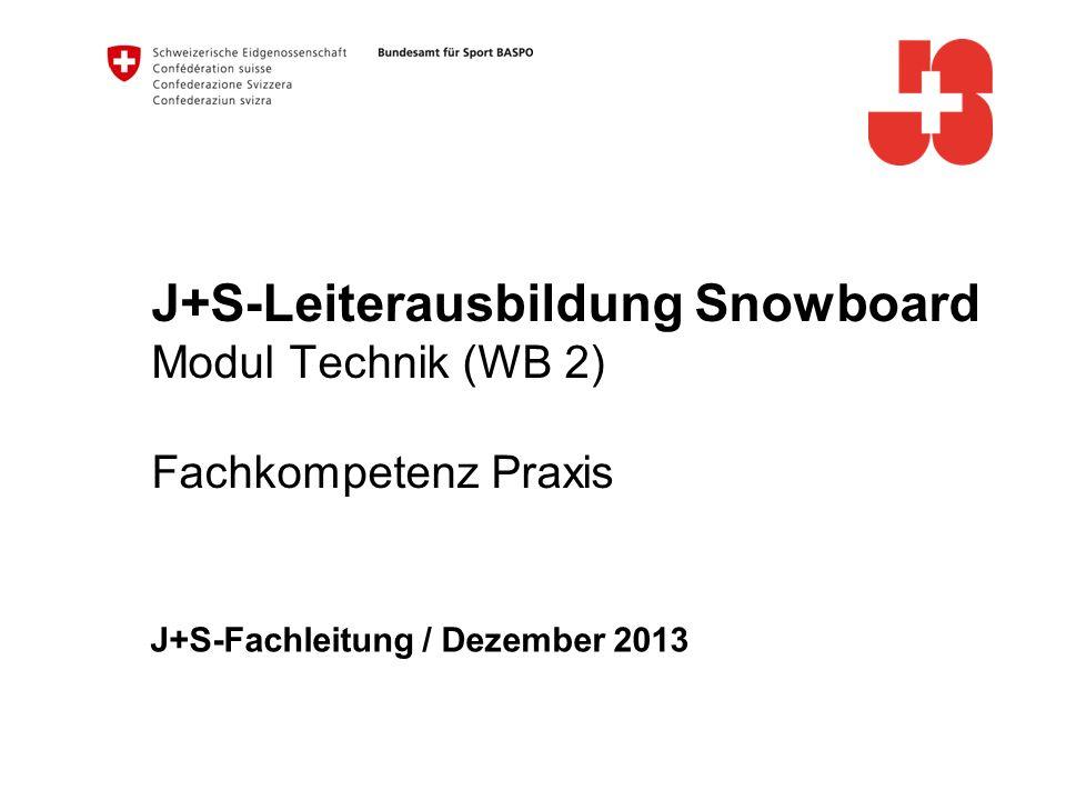 J+S-Leiterausbildung Snowboard Modul Technik (WB 2) Fachkompetenz Praxis J+S-Fachleitung / Dezember 2013