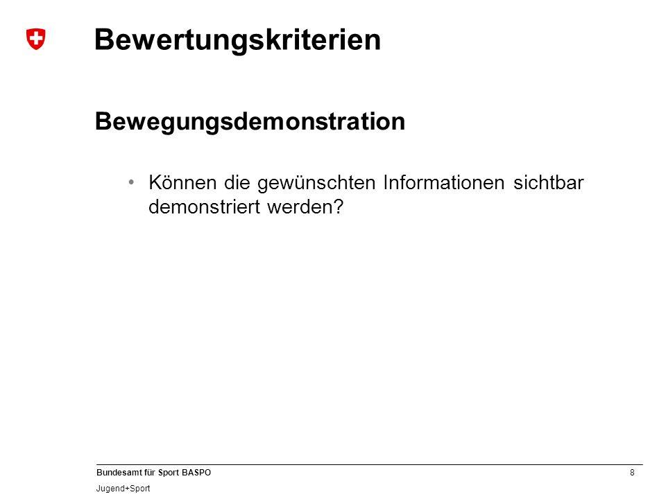 8 Bundesamt für Sport BASPO Jugend+Sport Bewertungskriterien Bewegungsdemonstration Können die gewünschten Informationen sichtbar demonstriert werden?