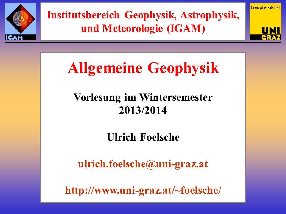 Institutsbereich Geophysik, Astrophysik, und Meteorologie (IGAM) Geophysik 01 Allgemeine Geophysik Vorlesung im Wintersemester 2013/2014 Ulrich Foelsc