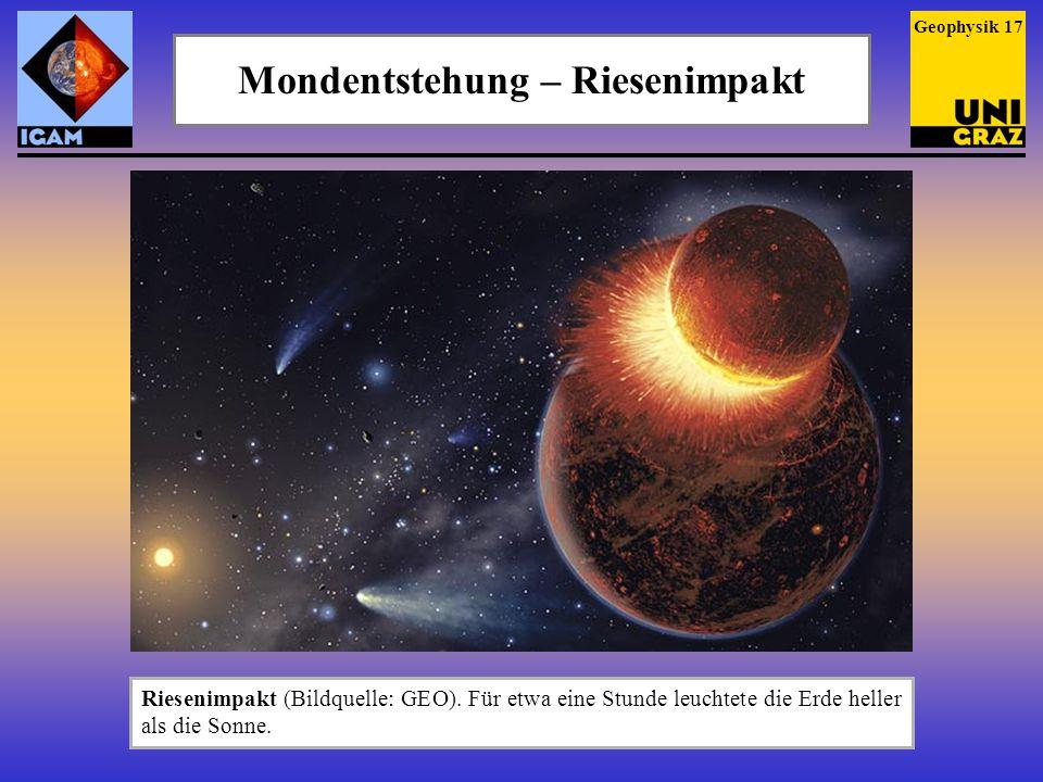 Mondentstehung – Riesenimpakt Riesenimpakt (Bildquelle: GEO). Für etwa eine Stunde leuchtete die Erde heller als die Sonne. Geophysik 17