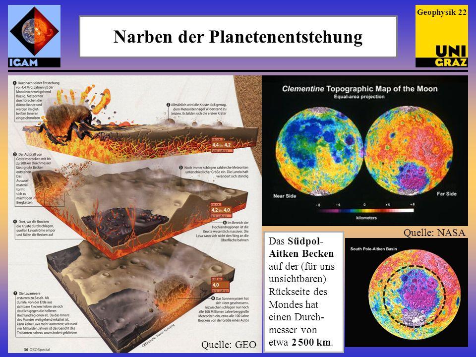 Narben der Planetenentstehung Geophysik 22 Das Südpol- Aitken Becken auf der (für uns unsichtbaren) Rückseite des Mondes hat einen Durch- messer von e