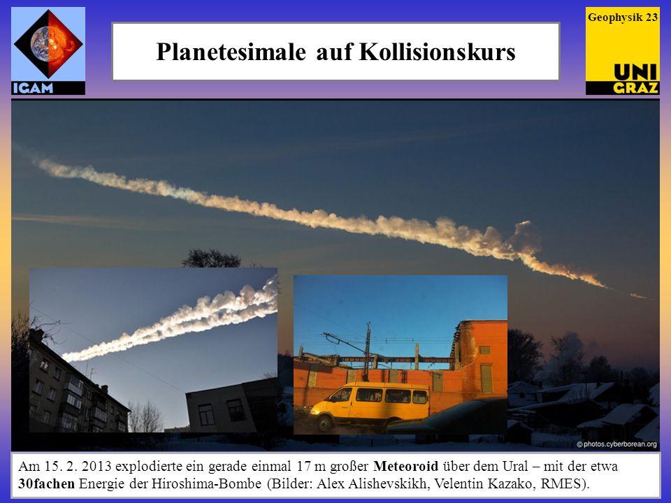 Planetesimale auf Kollisionskurs Geophysik 23 Am 15. 2. 2013 explodierte ein gerade einmal 17 m großer Meteoroid über dem Ural – mit der etwa 30fachen