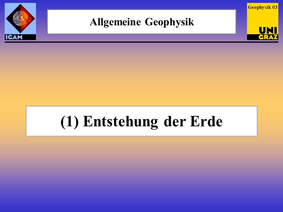 Allgemeine Geophysik Geophysik 03 (1) Entstehung der Erde