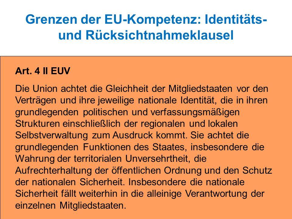 Grenzen der EU-Kompetenz: Identitäts- und Rücksichtnahmeklausel Art. 4 II EUV Die Union achtet die Gleichheit der Mitgliedstaaten vor den Verträgen un