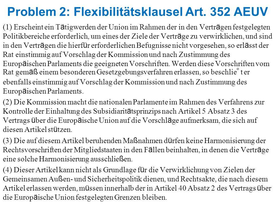 Problem 2: Flexibilitätsklausel Art. 352 AEUV (1) Erscheint ein T ä tigwerden der Union im Rahmen der in den Vertr ä gen festgelegten Politikbereiche