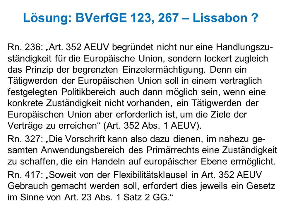 Lösung: BVerfGE 123, 267 – Lissabon ? Rn. 236: Art. 352 AEUV begründet nicht nur eine Handlungszu- ständigkeit für die Europäische Union, sondern lock