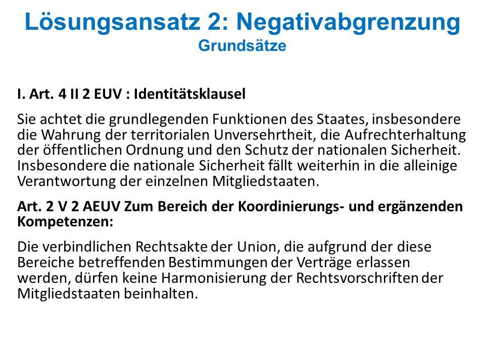 Lösungsansatz 2: Negativabgrenzung Grundsätze I. Art. 4 II 2 EUV : Identitätsklausel Sie achtet die grundlegenden Funktionen des Staates, insbesondere