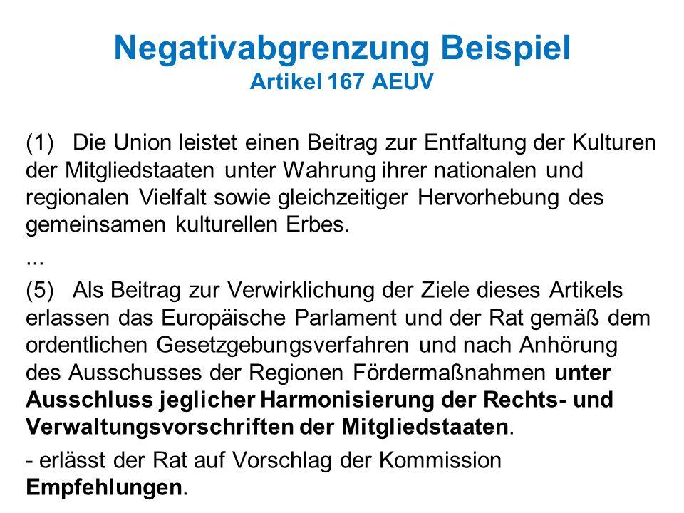 Negativabgrenzung Beispiel Artikel 167 AEUV (1) Die Union leistet einen Beitrag zur Entfaltung der Kulturen der Mitgliedstaaten unter Wahrung ihrer nationalen und regionalen Vielfalt sowie gleichzeitiger Hervorhebung des gemeinsamen kulturellen Erbes....
