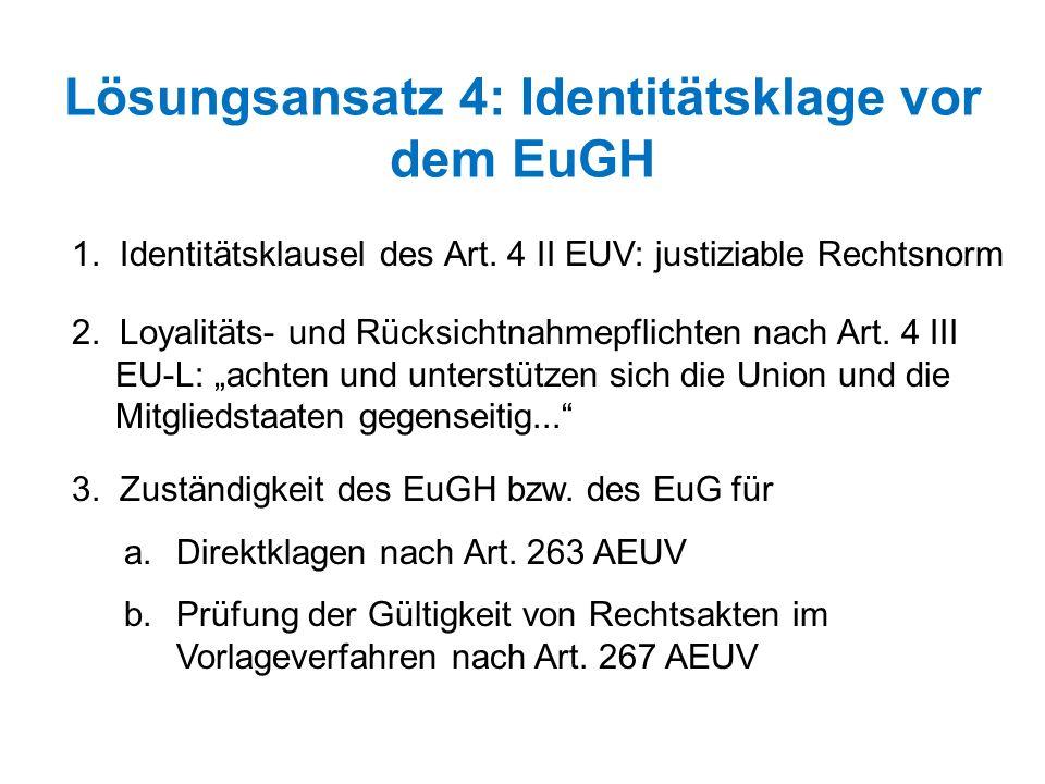 Lösungsansatz 4: Identitätsklage vor dem EuGH 1. Identitätsklausel des Art. 4 II EUV: justiziable Rechtsnorm 2. Loyalitäts- und Rücksichtnahmepflichte