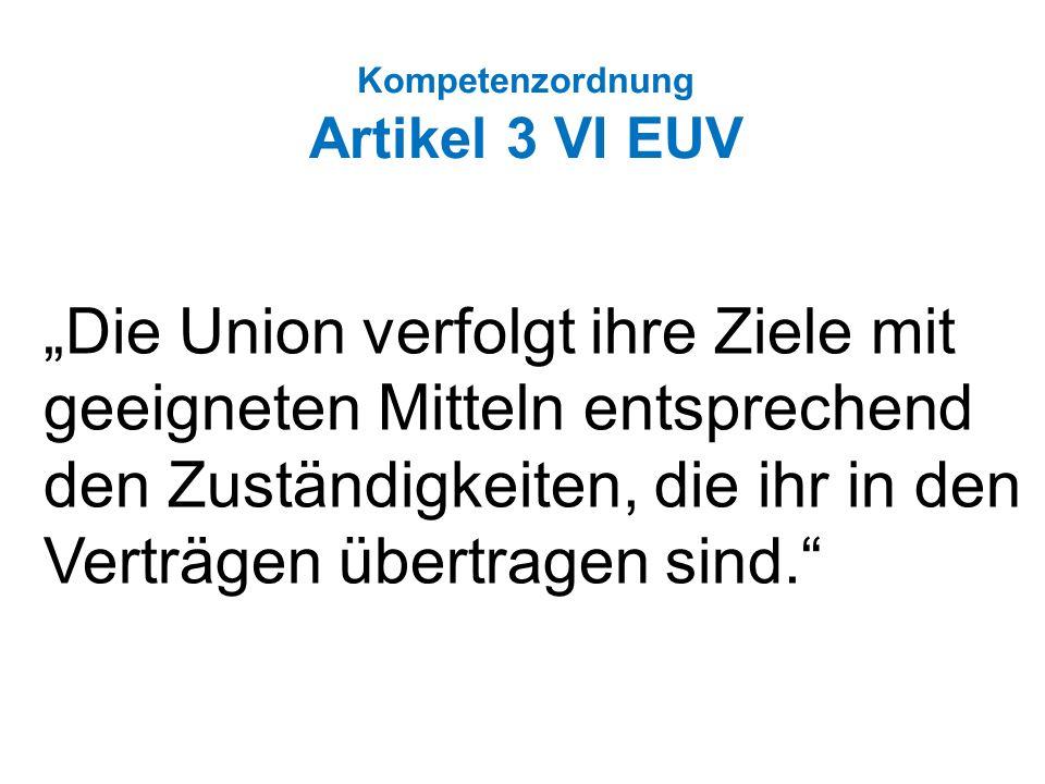 Kompetenzordnung Artikel 3 VI EUV Die Union verfolgt ihre Ziele mit geeigneten Mitteln entsprechend den Zuständigkeiten, die ihr in den Verträgen übertragen sind.