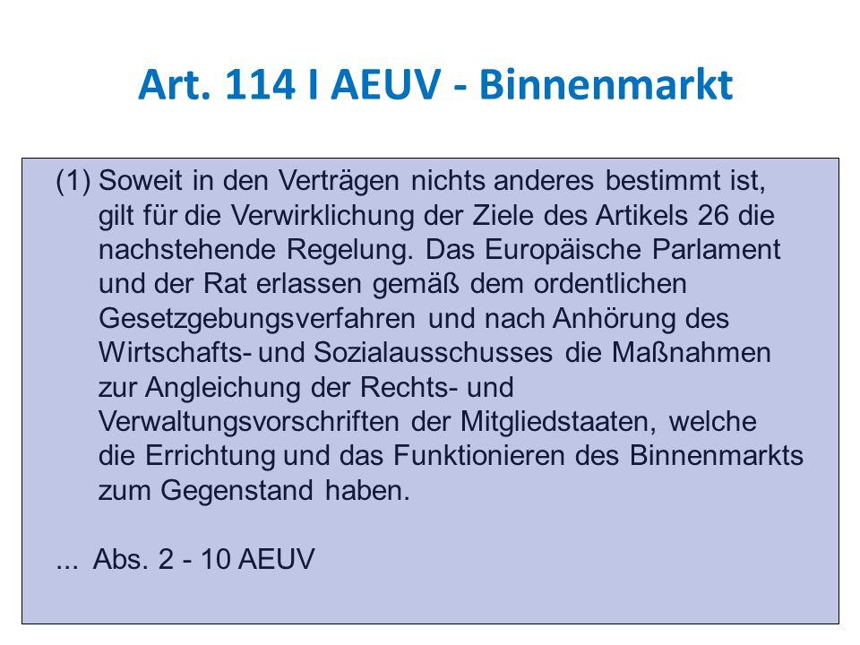 Art. 114 I AEUV - Binnenmarkt (1)Soweit in den Verträgen nichts anderes bestimmt ist, gilt für die Verwirklichung der Ziele des Artikels 26 die nachst