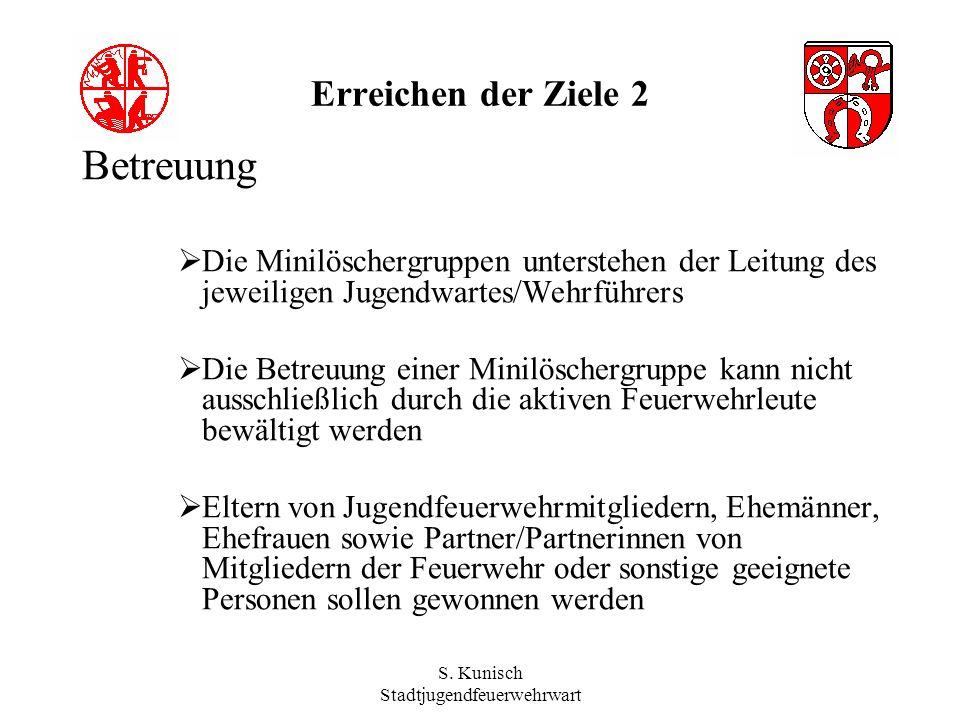 S. Kunisch Stadtjugendfeuerwehrwart Erreichen der Ziele 2 Betreuung Die Minilöschergruppen unterstehen der Leitung des jeweiligen Jugendwartes/Wehrfüh