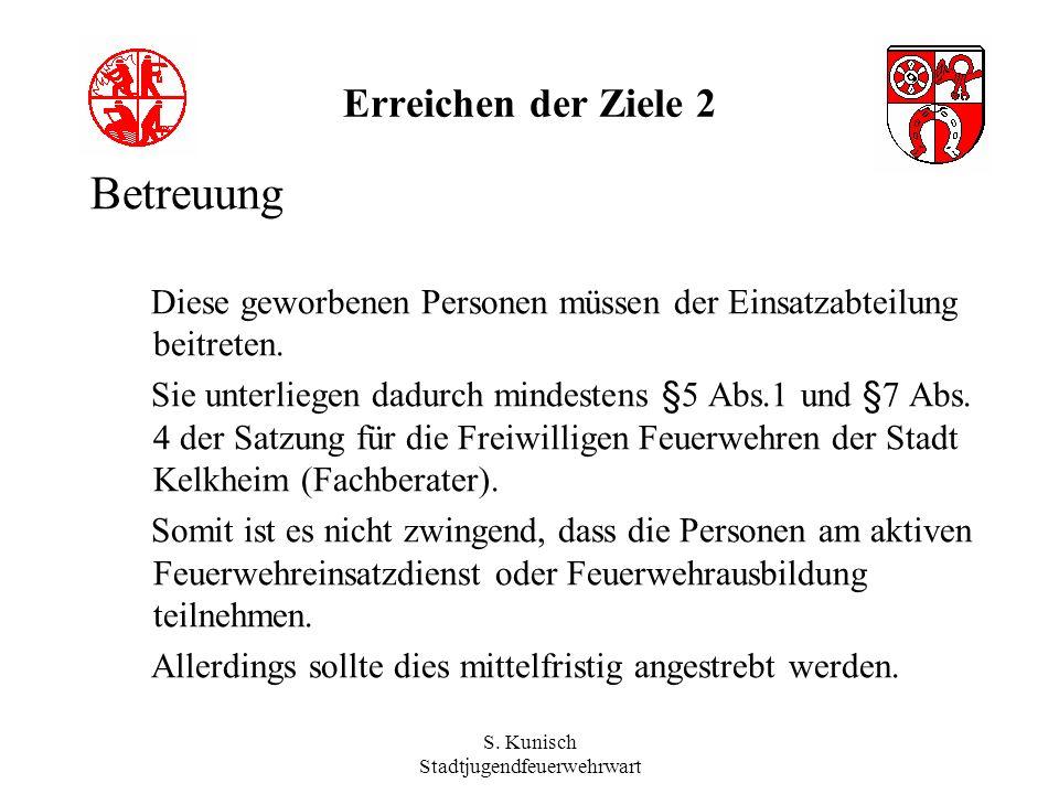S. Kunisch Stadtjugendfeuerwehrwart Erreichen der Ziele 2 Betreuung Diese geworbenen Personen müssen der Einsatzabteilung beitreten. Sie unterliegen d