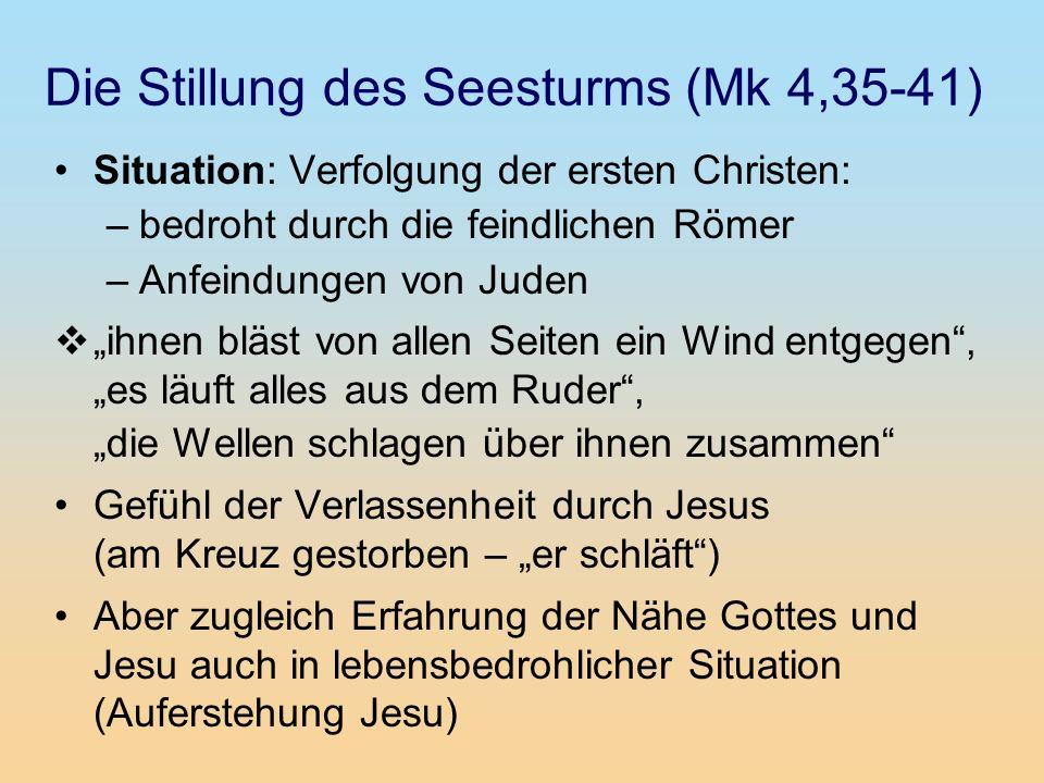 Die Stillung des Seesturms (Mk 4,35-41) Situation: Verfolgung der ersten Christen: –bedroht durch die feindlichen Römer –Anfeindungen von Juden ihnen
