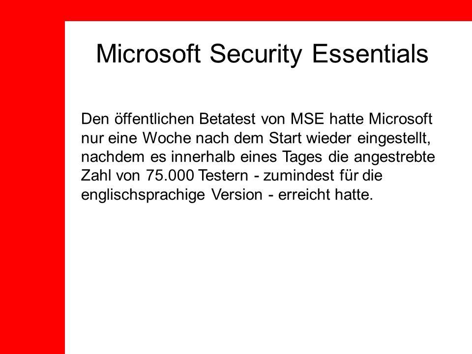 Microsoft Security Essentials Den öffentlichen Betatest von MSE hatte Microsoft nur eine Woche nach dem Start wieder eingestellt, nachdem es innerhalb eines Tages die angestrebte Zahl von 75.000 Testern - zumindest für die englischsprachige Version - erreicht hatte.