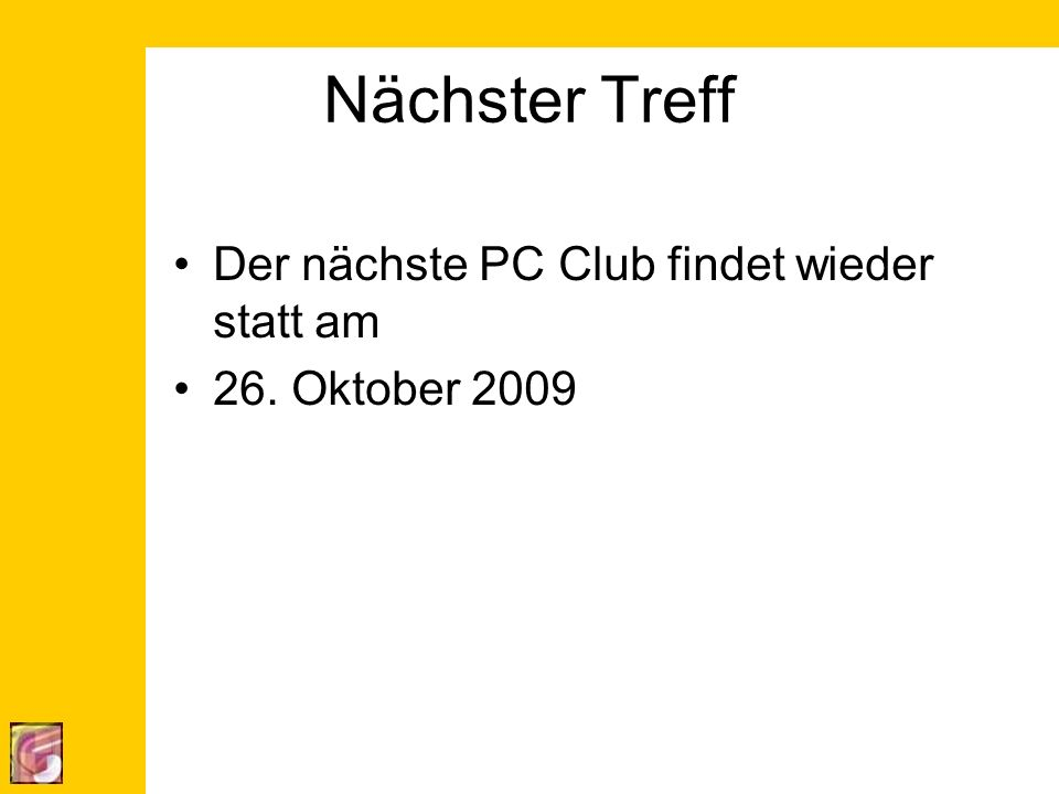 Nächster Treff Der nächste PC Club findet wieder statt am 26. Oktober 2009