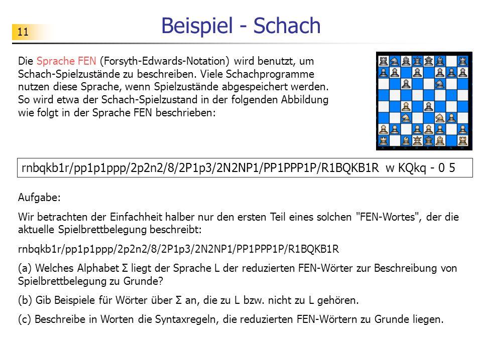 11 Beispiel - Schach Die Sprache FEN (Forsyth-Edwards-Notation) wird benutzt, um Schach-Spielzustände zu beschreiben. Viele Schachprogramme nutzen die
