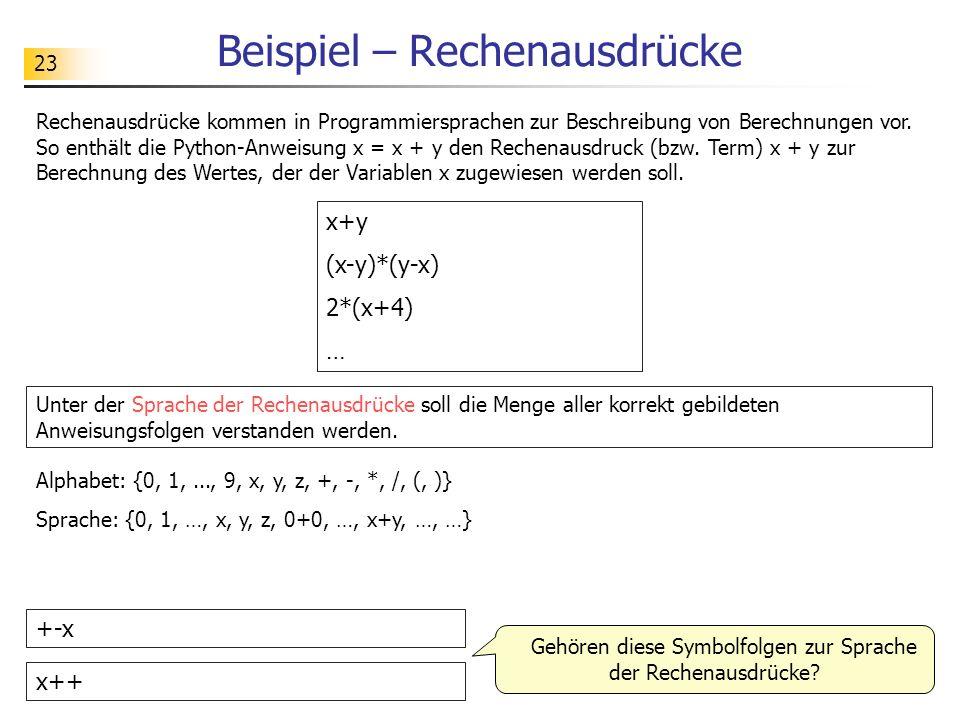 23 Beispiel – Rechenausdrücke Rechenausdrücke kommen in Programmiersprachen zur Beschreibung von Berechnungen vor. So enthält die Python-Anweisung x =