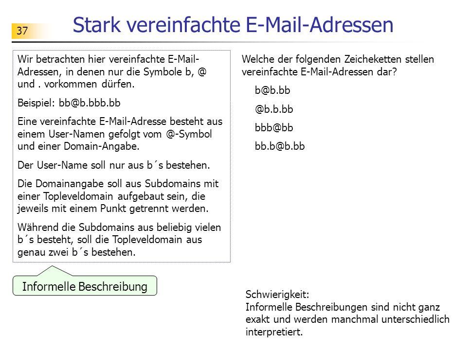 37 Stark vereinfachte E-Mail-Adressen Wir betrachten hier vereinfachte E-Mail- Adressen, in denen nur die Symbole b, @ und. vorkommen dürfen. Beispiel