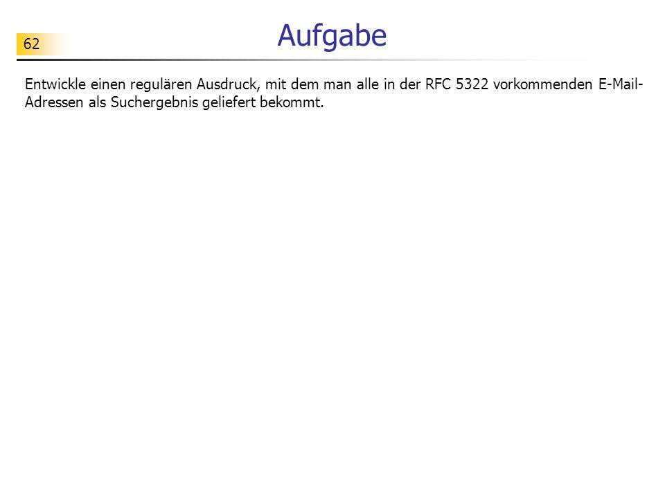 62 Aufgabe Entwickle einen regulären Ausdruck, mit dem man alle in der RFC 5322 vorkommenden E-Mail- Adressen als Suchergebnis geliefert bekommt.