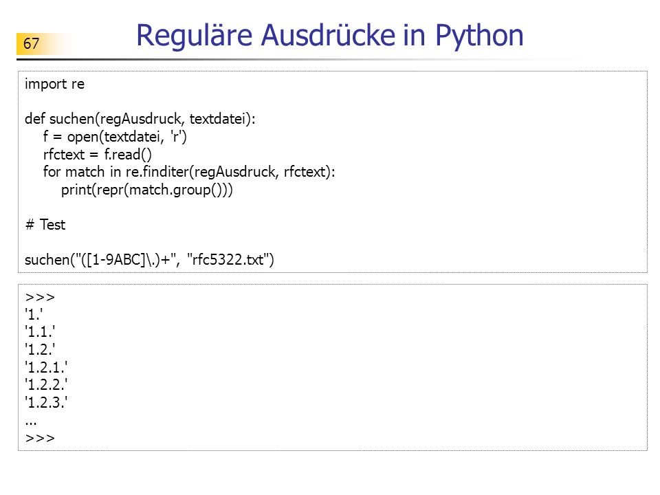 67 Reguläre Ausdrücke in Python import re def suchen(regAusdruck, textdatei): f = open(textdatei, 'r') rfctext = f.read() for match in re.finditer(reg