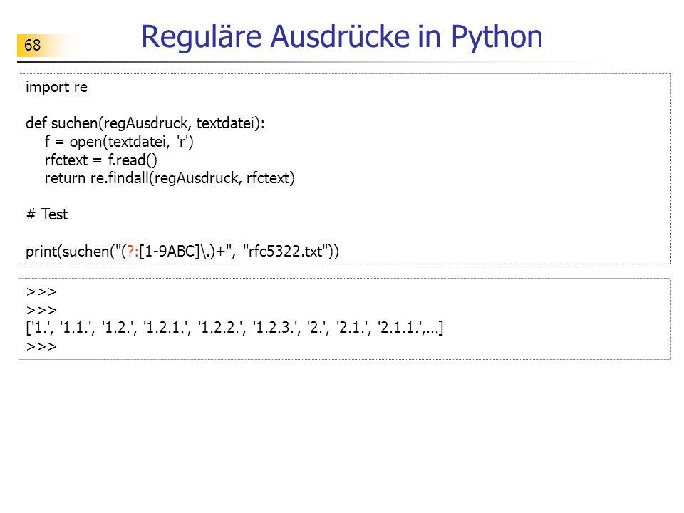68 Reguläre Ausdrücke in Python import re def suchen(regAusdruck, textdatei): f = open(textdatei, r ) rfctext = f.read() return re.findall(regAusdruck, rfctext) # Test print(suchen( (?:[1-9ABC]\.)+ , rfc5322.txt )) >>> [ 1. , 1.1. , 1.2. , 1.2.1. , 1.2.2. , 1.2.3. , 2. , 2.1. , 2.1.1. ,...] >>>
