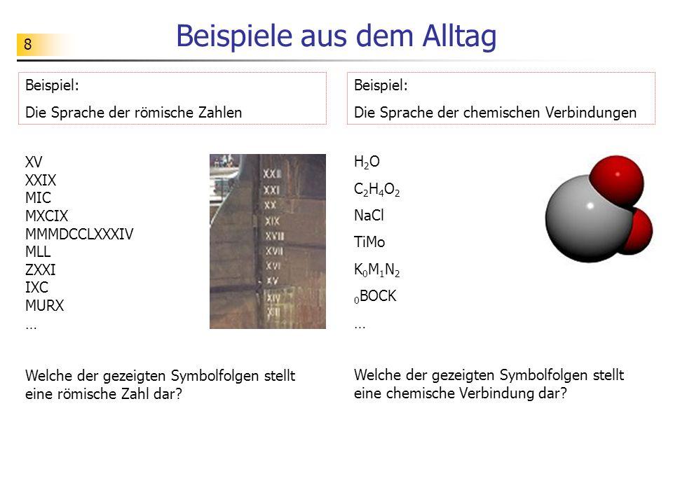 8 Beispiele aus dem Alltag Beispiel: Die Sprache der römische Zahlen XV XXIX MIC MXCIX MMMDCCLXXXIV MLL ZXXI IXC MURX … Beispiel: Die Sprache der chem
