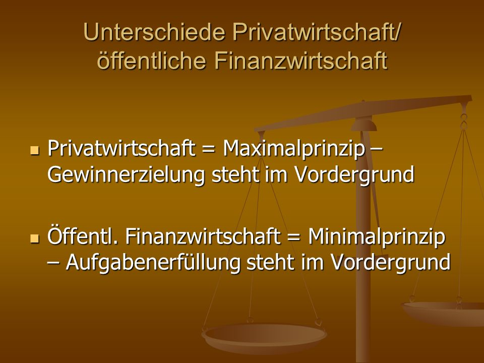 Unterschiede Privatwirtschaft/ öffentliche Finanzwirtschaft Privatwirtschaft = Maximalprinzip – Gewinnerzielung steht im Vordergrund Privatwirtschaft