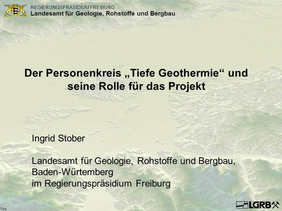 REGIERUNGSPRÄSIDIUM FREIBURG Landesamt für Geologie, Rohstoffe und Bergbau Title Der Personenkreis Tiefe Geothermie und seine Rolle für das Projekt In