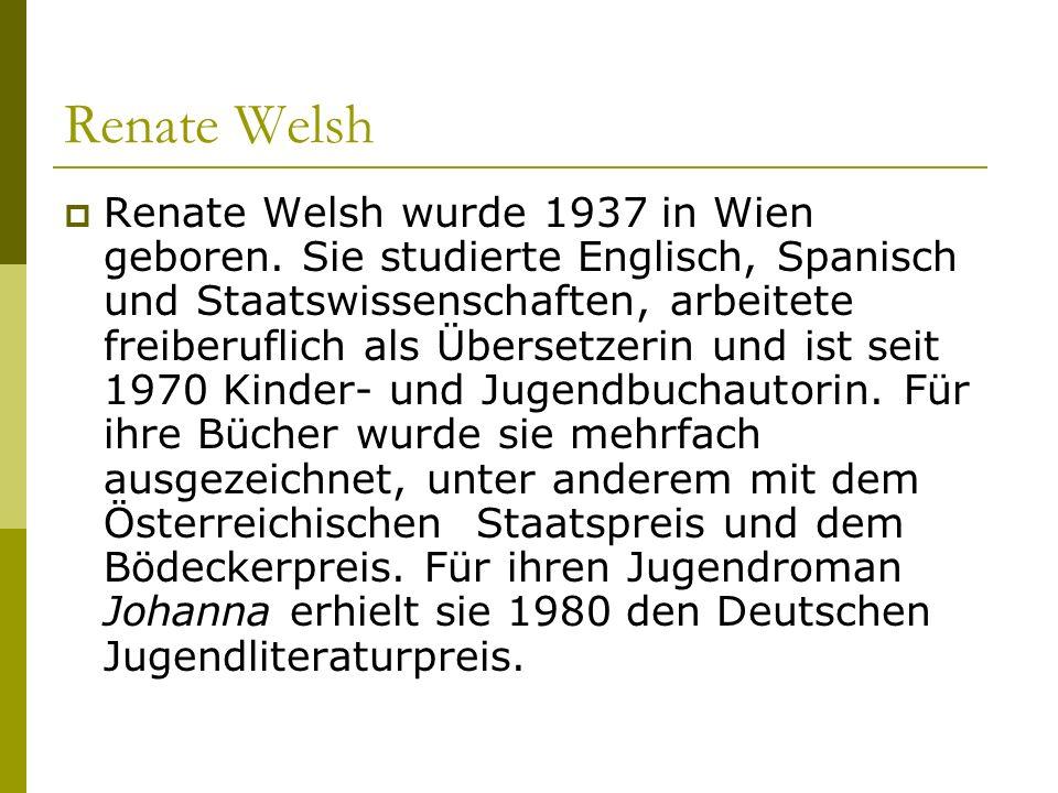 Renate Welsh Renate Welsh wurde 1937 in Wien geboren. Sie studierte Englisch, Spanisch und Staatswissenschaften, arbeitete freiberuflich als Übersetze