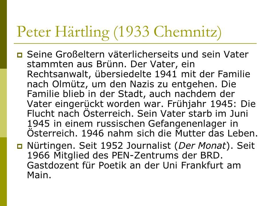 Peter Härtling (1933 Chemnitz) Seine Großeltern väterlicherseits und sein Vater stammten aus Brünn. Der Vater, ein Rechtsanwalt, übersiedelte 1941 mit