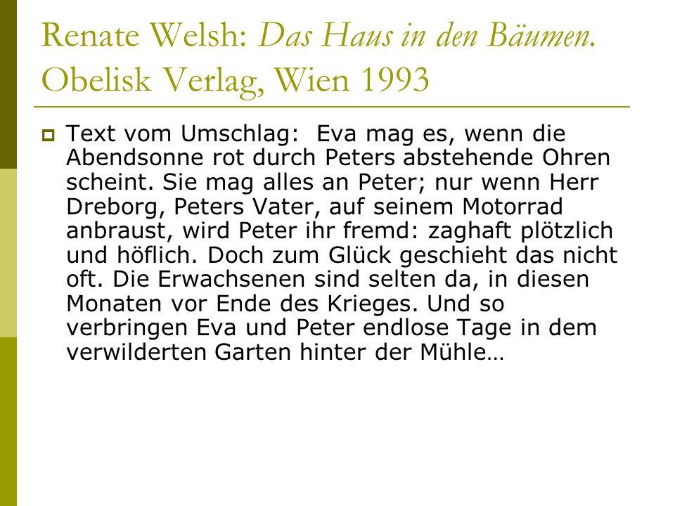 Renate Welsh: Das Haus in den Bäumen. Obelisk Verlag, Wien 1993 Text vom Umschlag: Eva mag es, wenn die Abendsonne rot durch Peters abstehende Ohren s