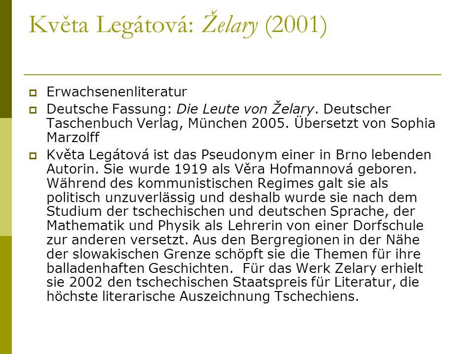 Květa Legátová: Želary (2001) Erwachsenenliteratur Deutsche Fassung: Die Leute von Želary. Deutscher Taschenbuch Verlag, München 2005. Übersetzt von S