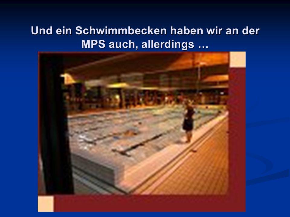 Und ein Schwimmbecken haben wir an der MPS auch, allerdings …
