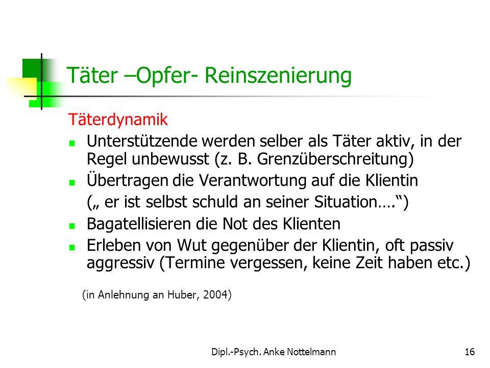 Dipl.-Psych. Anke Nottelmann16 Täter –Opfer- Reinszenierung Täterdynamik Unterstützende werden selber als Täter aktiv, in der Regel unbewusst (z. B. G