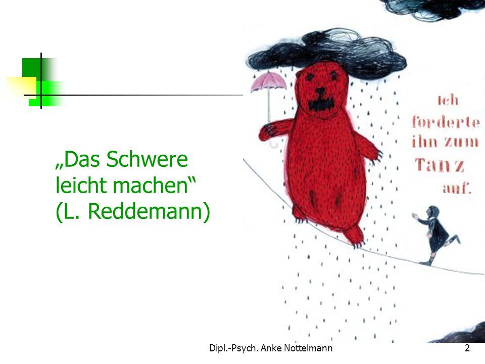 Dipl.-Psych. Anke Nottelmann2 Das Schwere leicht machen (L. Reddemann)