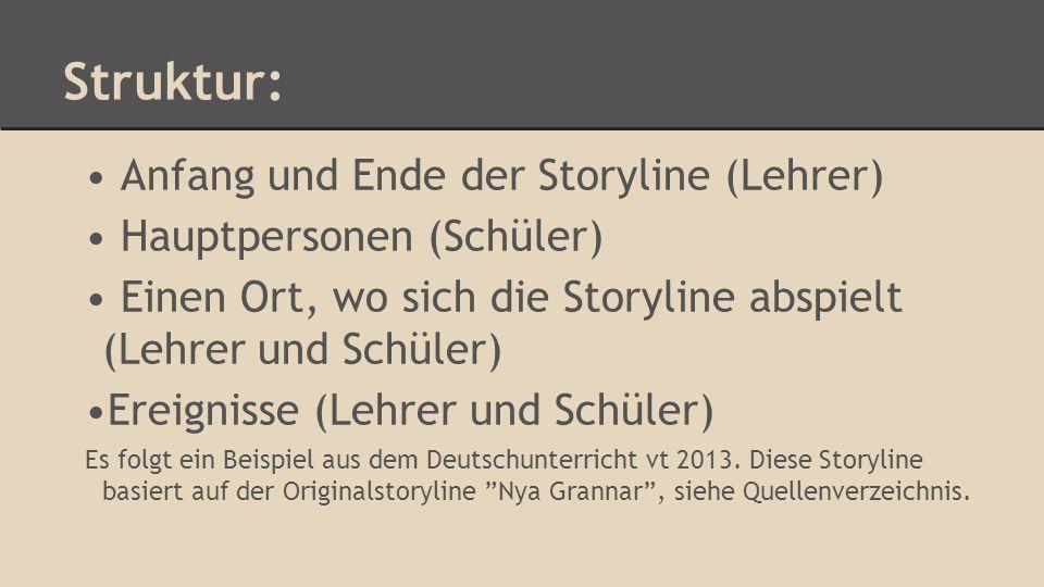 Struktur: Anfang und Ende der Storyline (Lehrer) Hauptpersonen (Schüler) Einen Ort, wo sich die Storyline abspielt (Lehrer und Schüler) Ereignisse (Lehrer und Schüler) Es folgt ein Beispiel aus dem Deutschunterricht vt 2013.