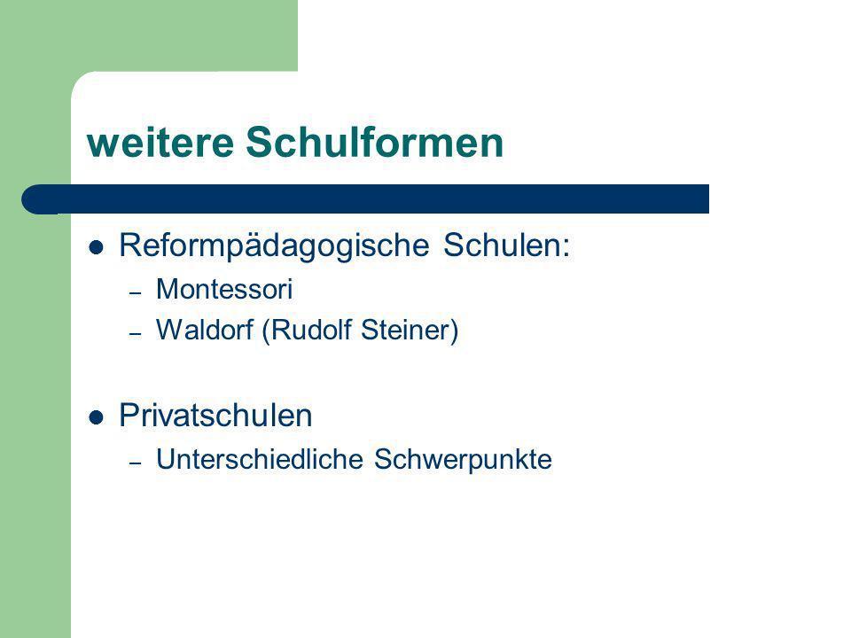 weitere Schulformen Reformpädagogische Schulen: – Montessori – Waldorf (Rudolf Steiner) Privatschulen – Unterschiedliche Schwerpunkte